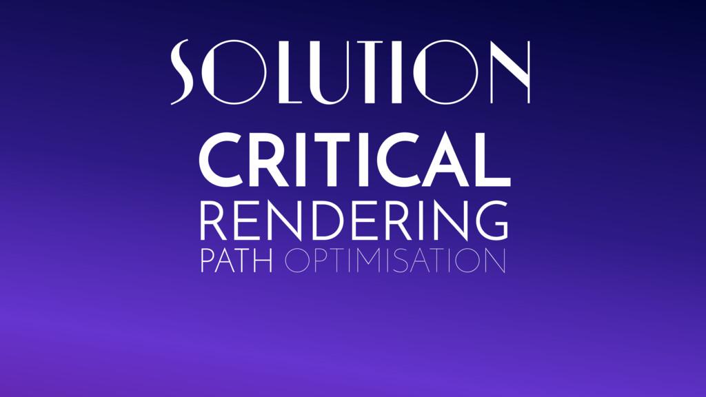 CRITICAL RENDERING PATH OPTIMISATION SOLUTION