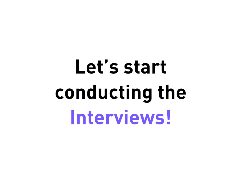 Let's start conducting the Interviews!