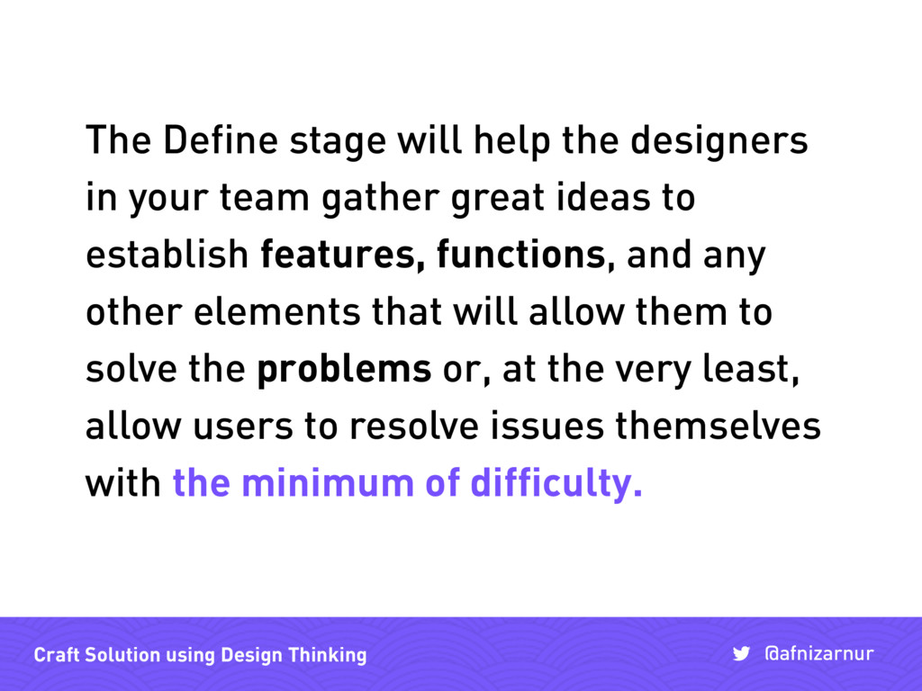 The Define stage will help the designers in you...