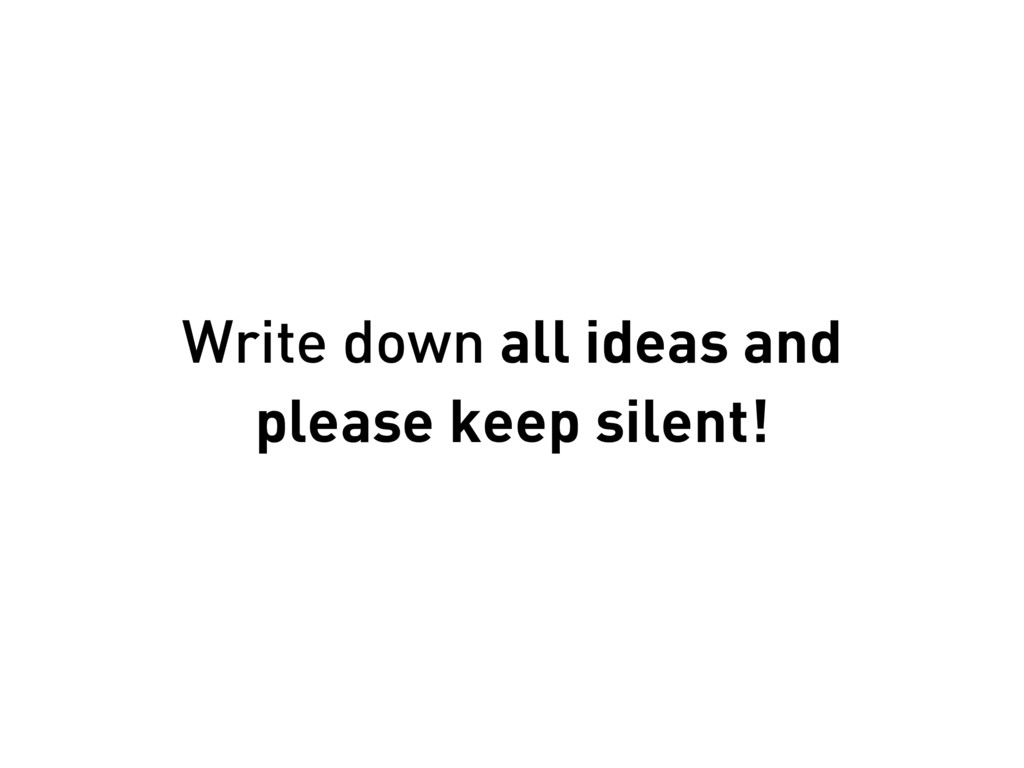 Write down all ideas and please keep silent!