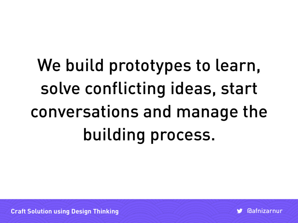 We build prototypes to learn, solve conflicting...