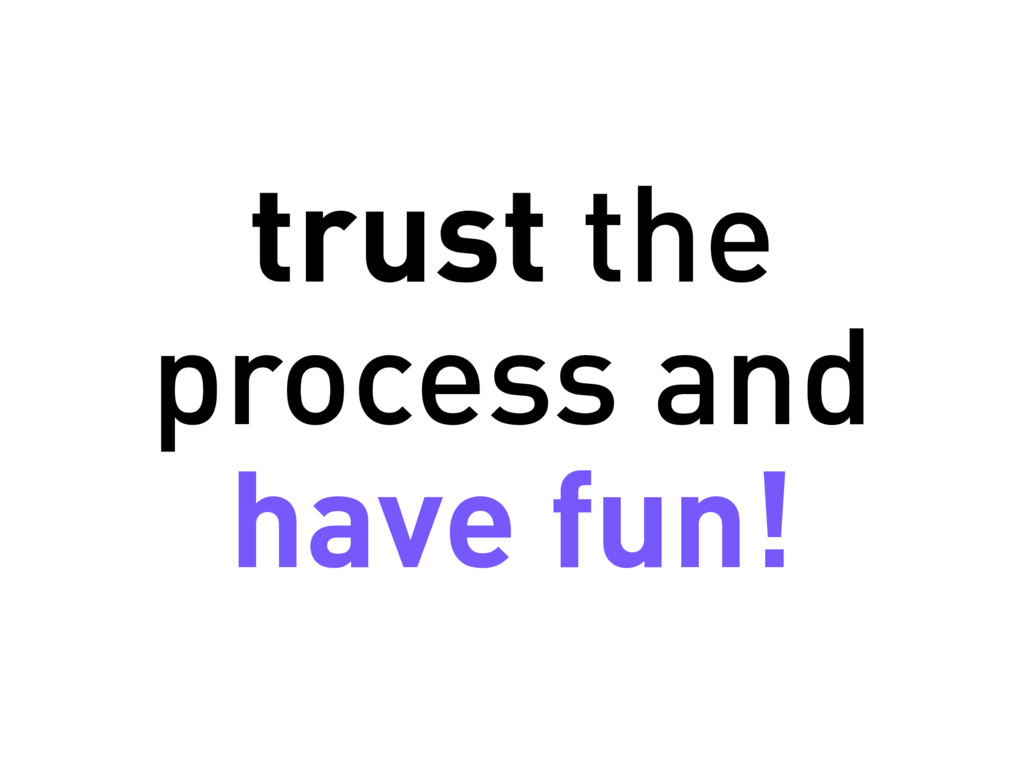 trust the process and have fun!