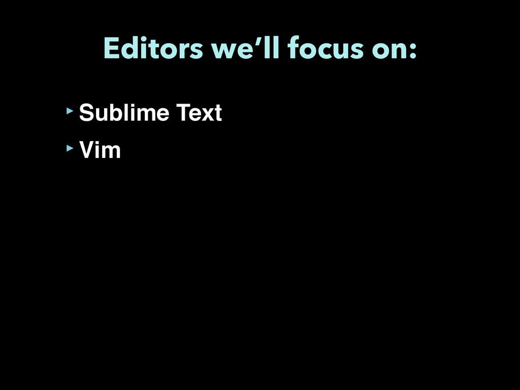 Editors we'll focus on: ‣Sublime Text ‣Vim