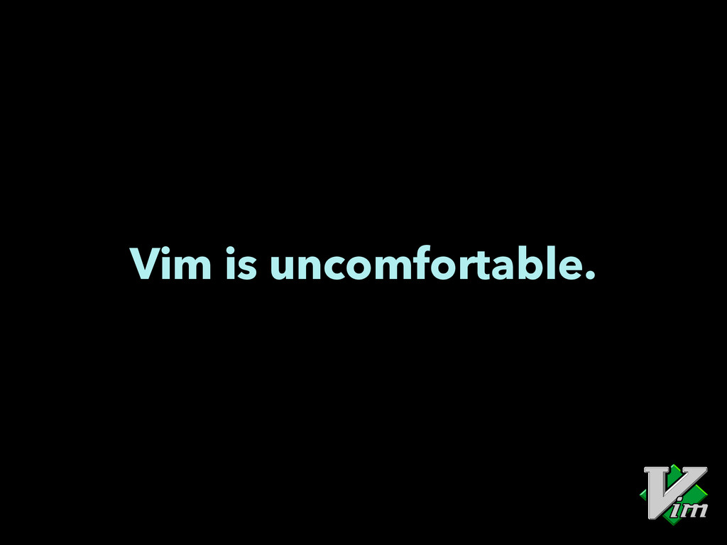 Vim is uncomfortable.
