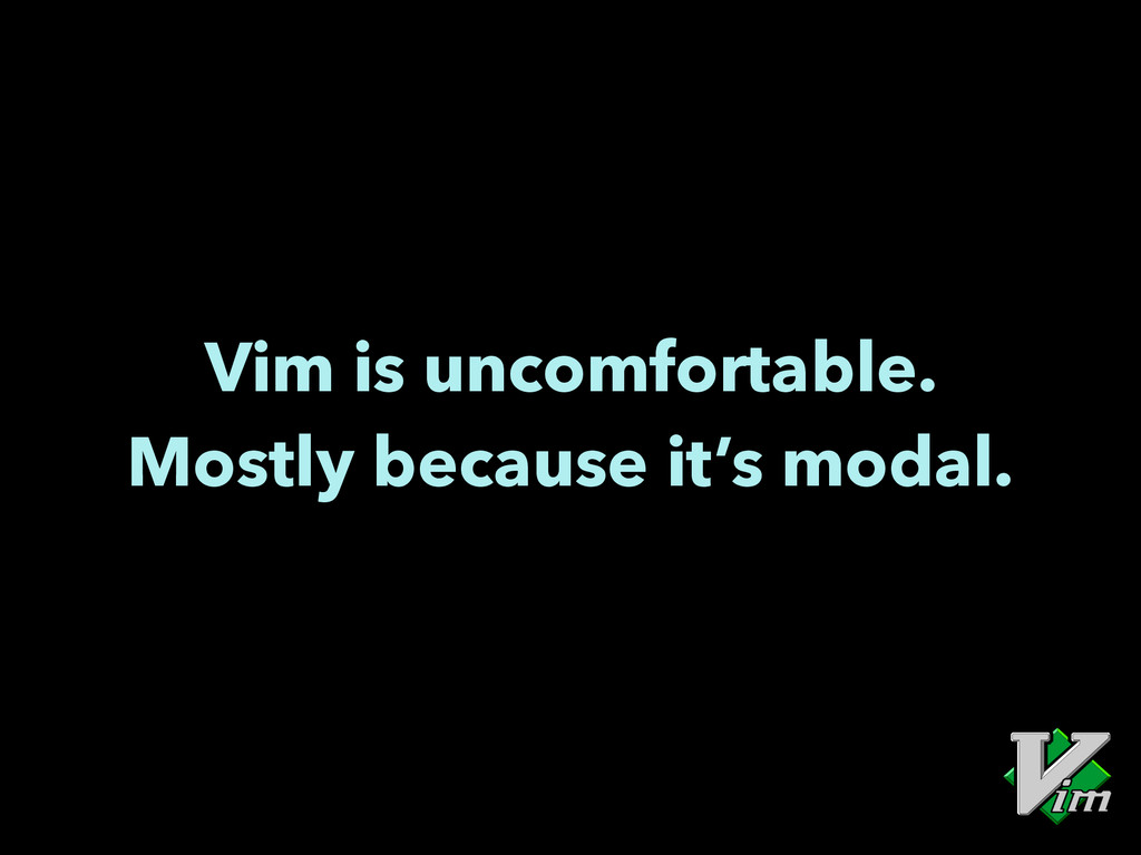 Vim is uncomfortable. Mostly because it's modal.