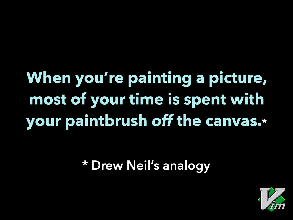 When you're painting a picture, most of your ti...