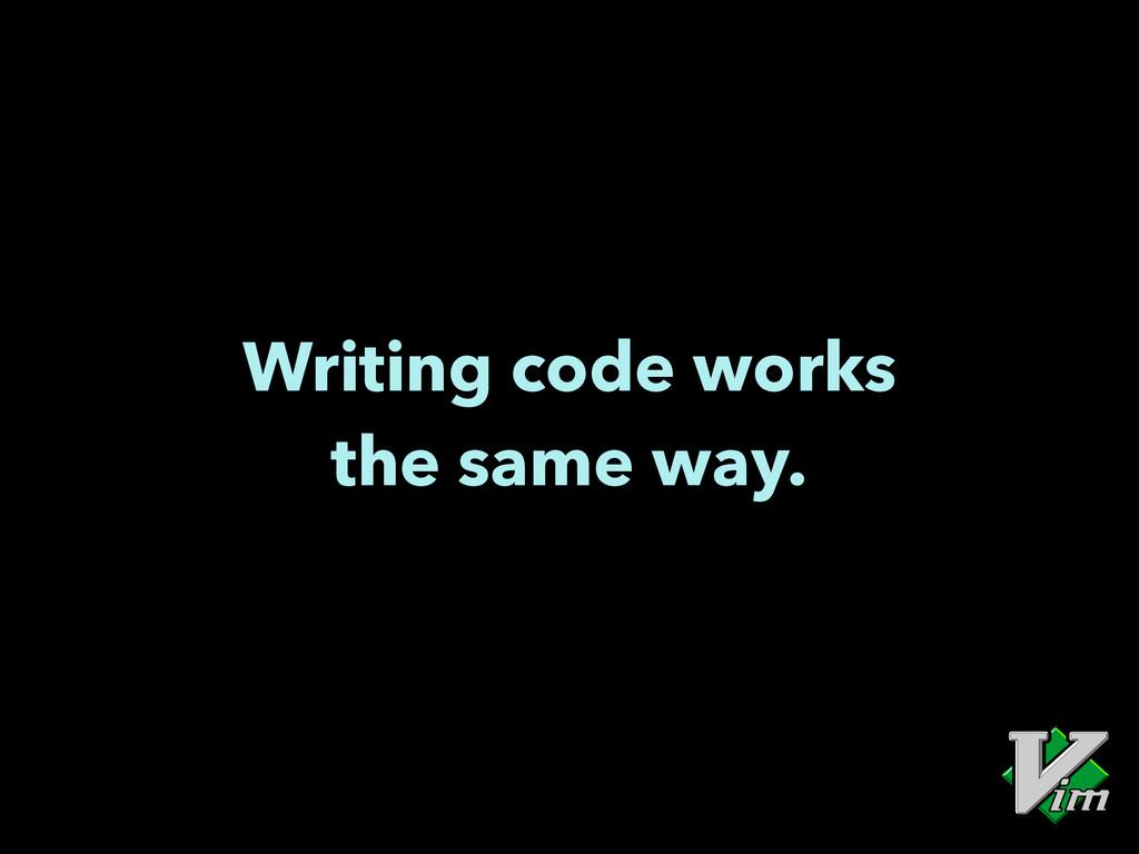 Writing code works the same way.