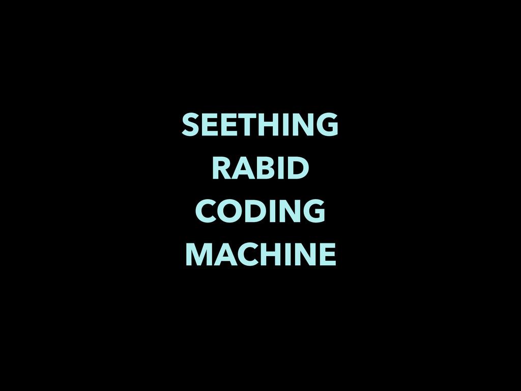 SEETHING RABID CODING MACHINE