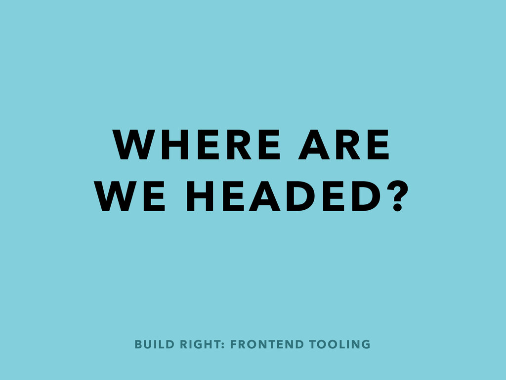 BUILD RIGHT: FRONTEND TOOLING WHERE ARE WE HEAD...