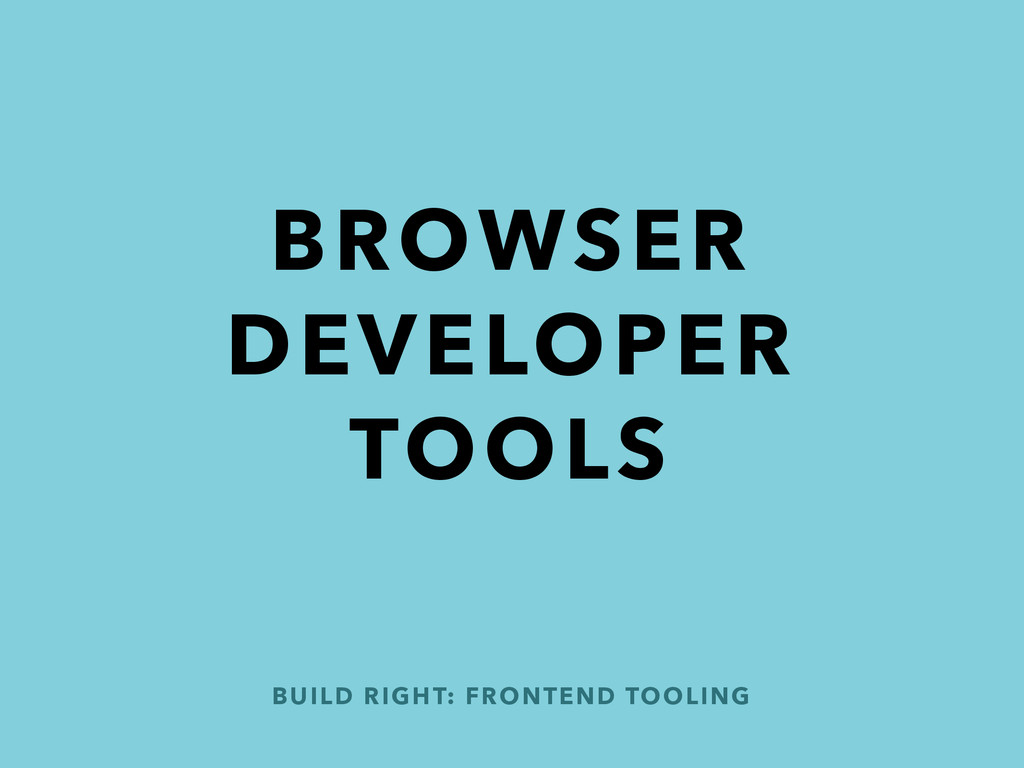 BROWSER DEVELOPER TOOLS BUILD RIGHT: FRONTEND T...