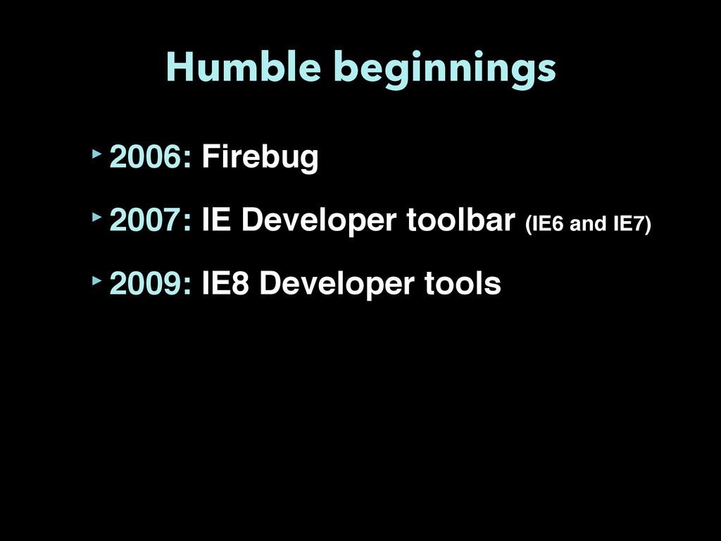 Humble beginnings ‣2006: Firebug ‣2007: IE Deve...
