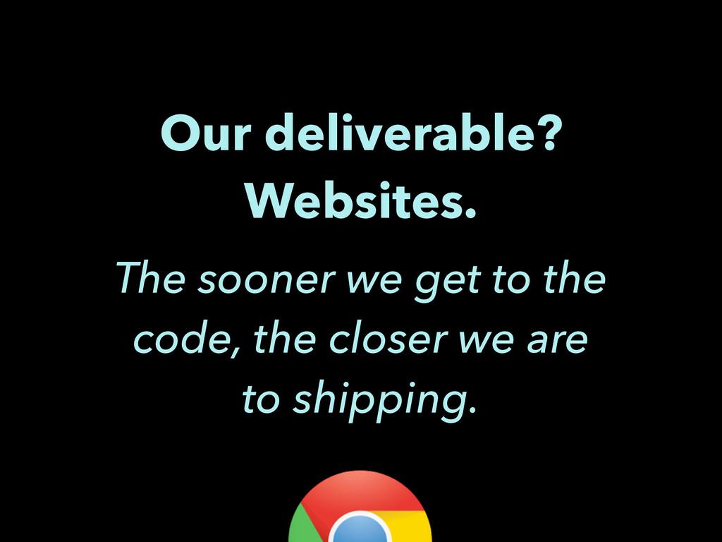 Our deliverable? Websites. The sooner we get to...