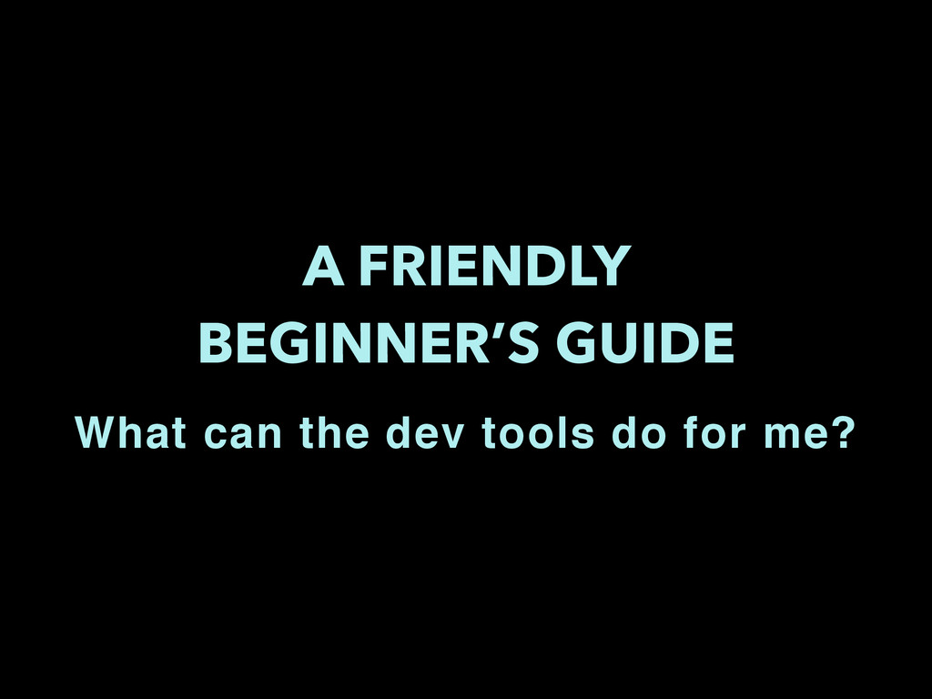 A FRIENDLY BEGINNER'S GUIDE What can the dev to...