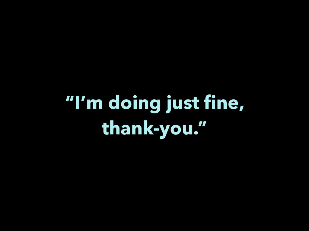 """""""I'm doing just fine, thank-you."""""""