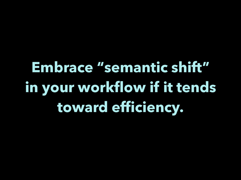 """Embrace """"semantic shift"""" in your workflow if it ..."""