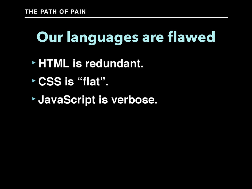 THE PATH OF PAIN Our languages are flawed ‣HTML ...
