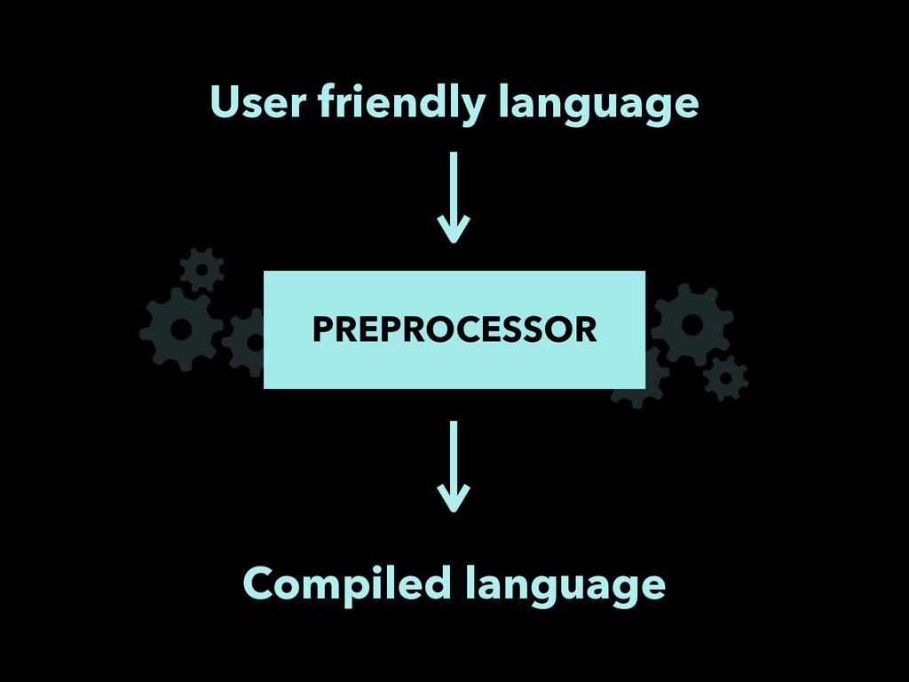 User friendly language PREPROCESSOR Compiled la...