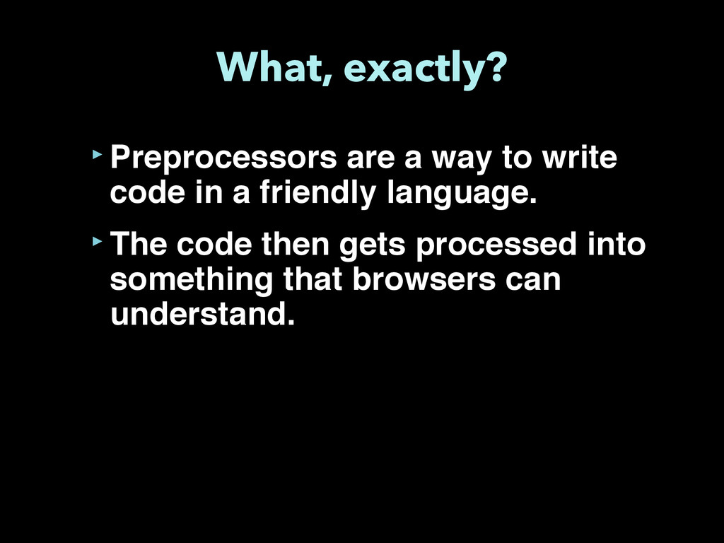 What, exactly? ‣Preprocessors are a way to writ...
