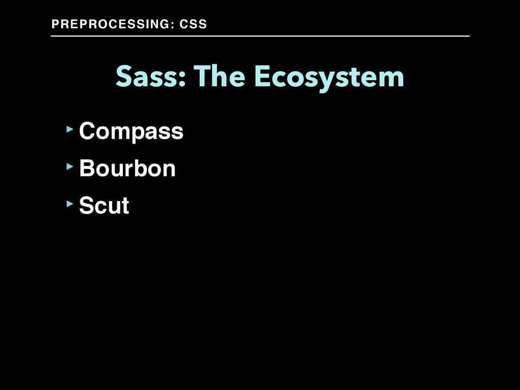 PREPROCESSING: CSS Sass: The Ecosystem ‣Compass...