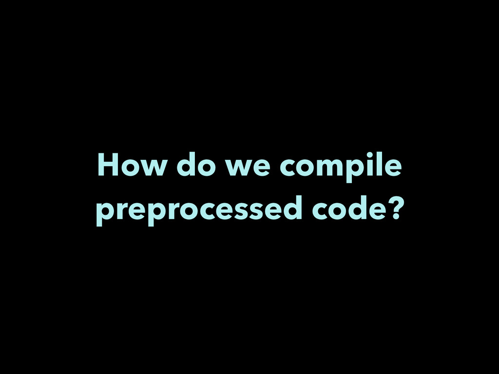 How do we compile preprocessed code?