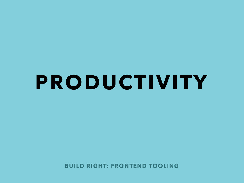 PRODUCTIVITY BUILD RIGHT: FRONTEND TOOLING