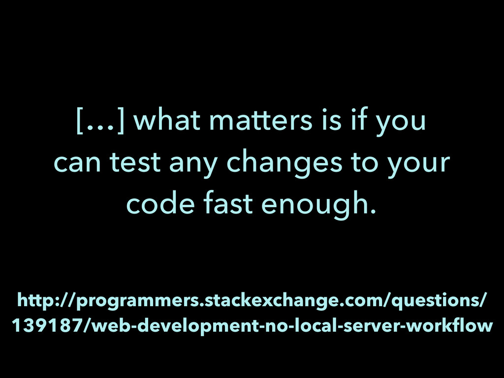 […] what matters is if you can test any changes...