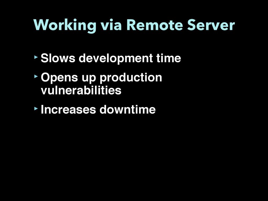 Working via Remote Server ‣Slows development ti...