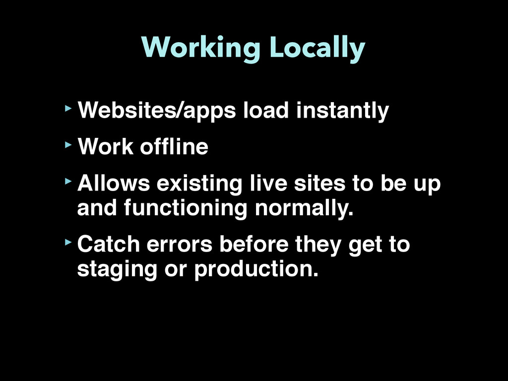 Working Locally ‣Websites/apps load instantly ‣...