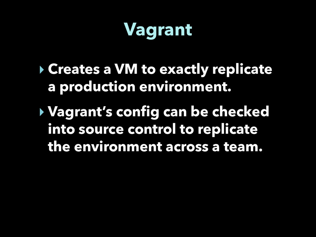Vagrant ‣ Creates a VM to exactly replicate a p...