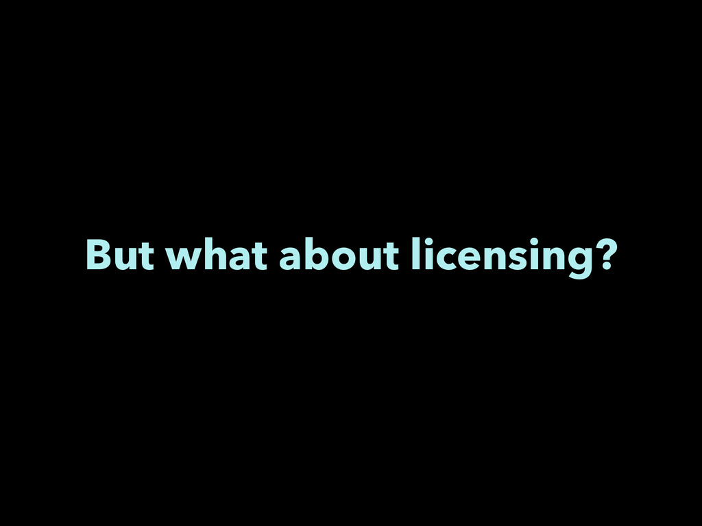But what about licensing?