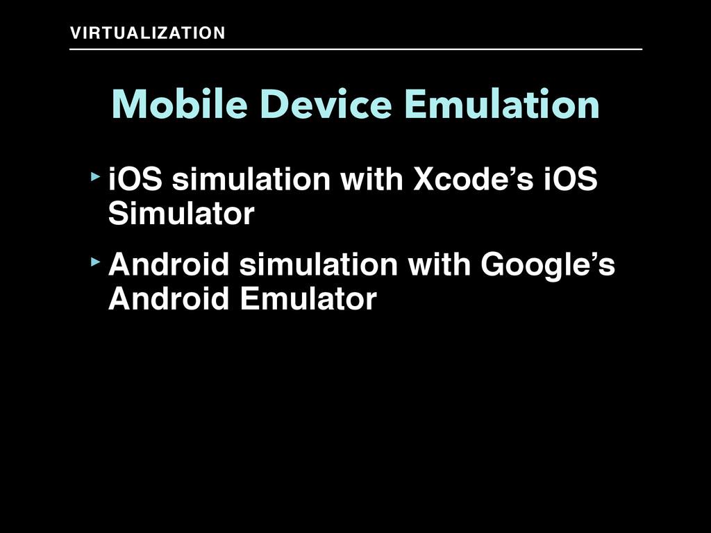 VIRTUALIZATION Mobile Device Emulation ‣iOS sim...