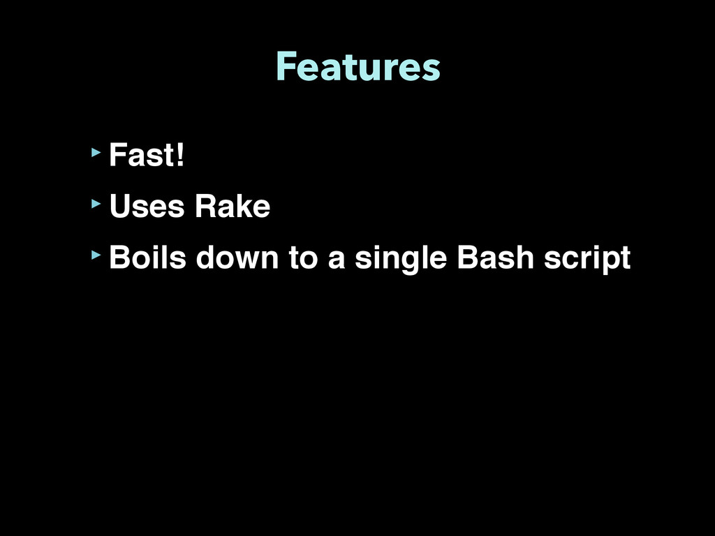 Features ‣Fast! ‣Uses Rake ‣Boils down to a sin...