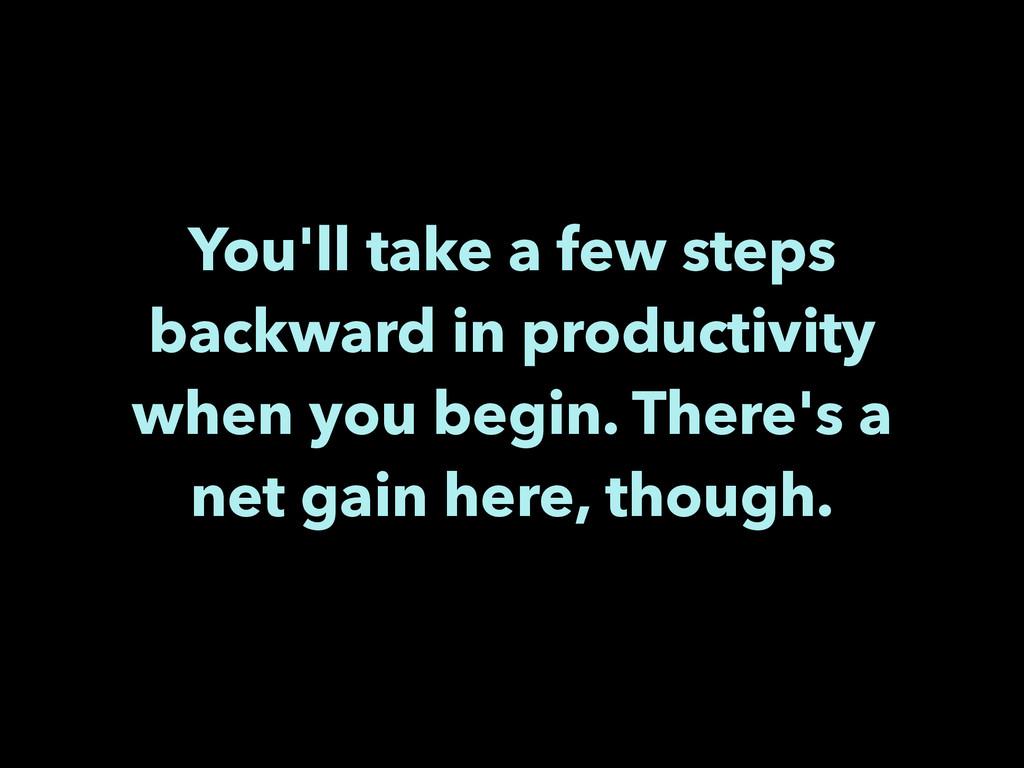 You'll take a few steps backward in productivit...