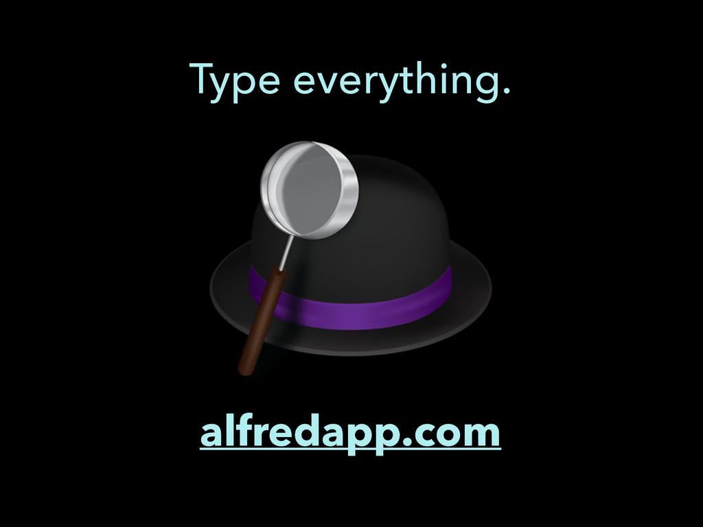 alfredapp.com Type everything.