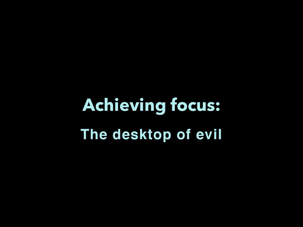 Achieving focus: The desktop of evil
