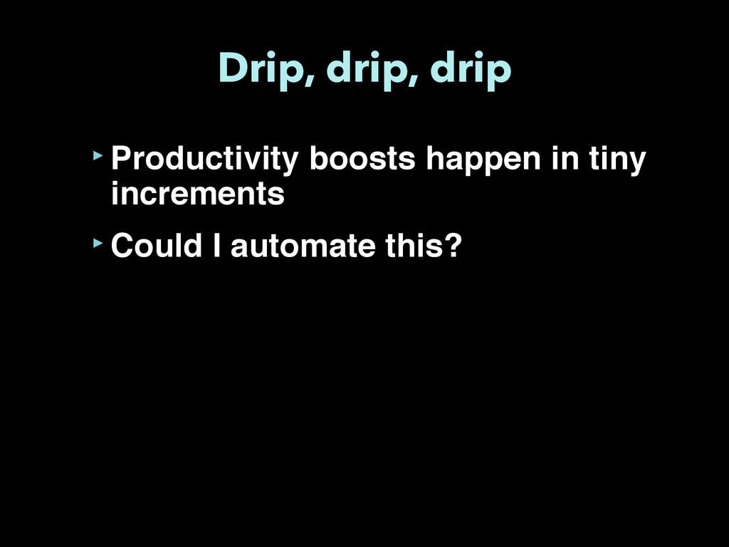Drip, drip, drip ‣Productivity boosts happen in...