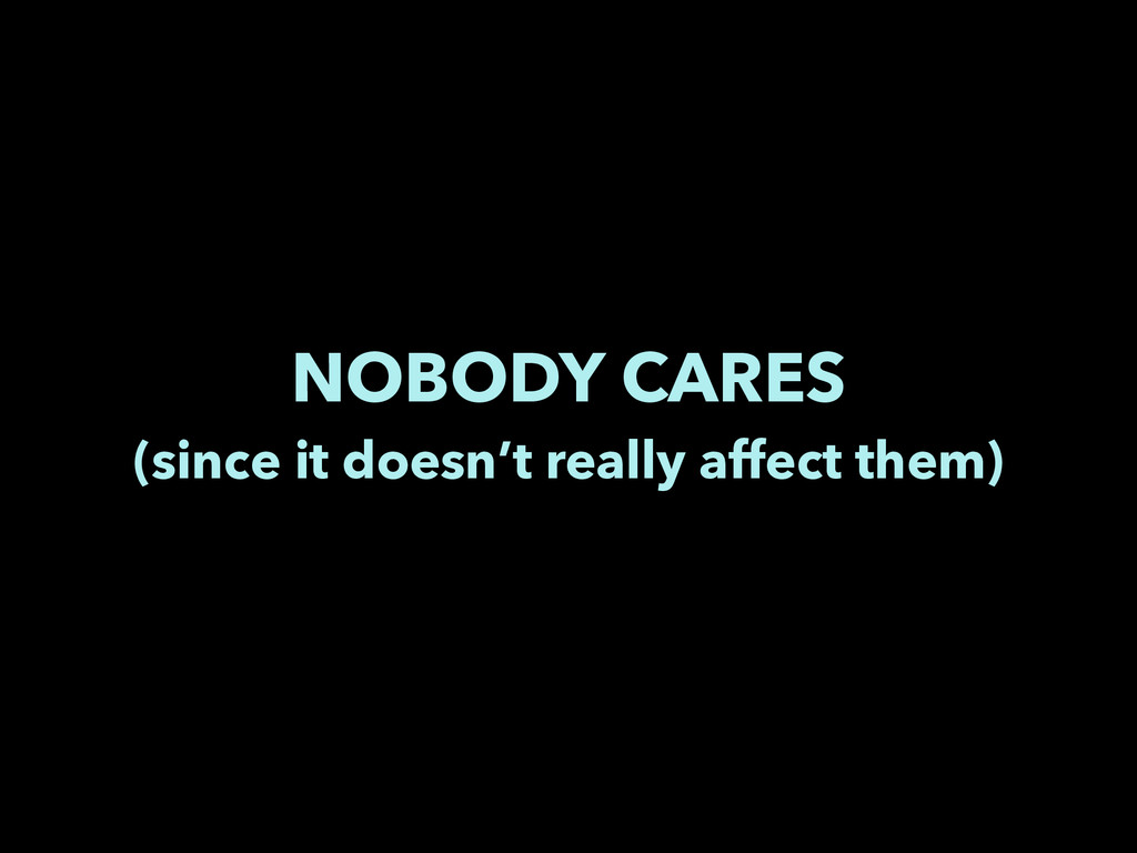 NOBODY CARES (since it doesn't really affect th...