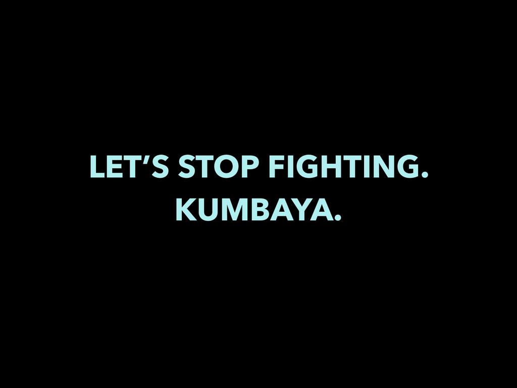 LET'S STOP FIGHTING. KUMBAYA.