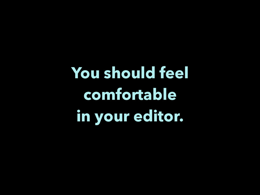 You should feel comfortable in your editor.