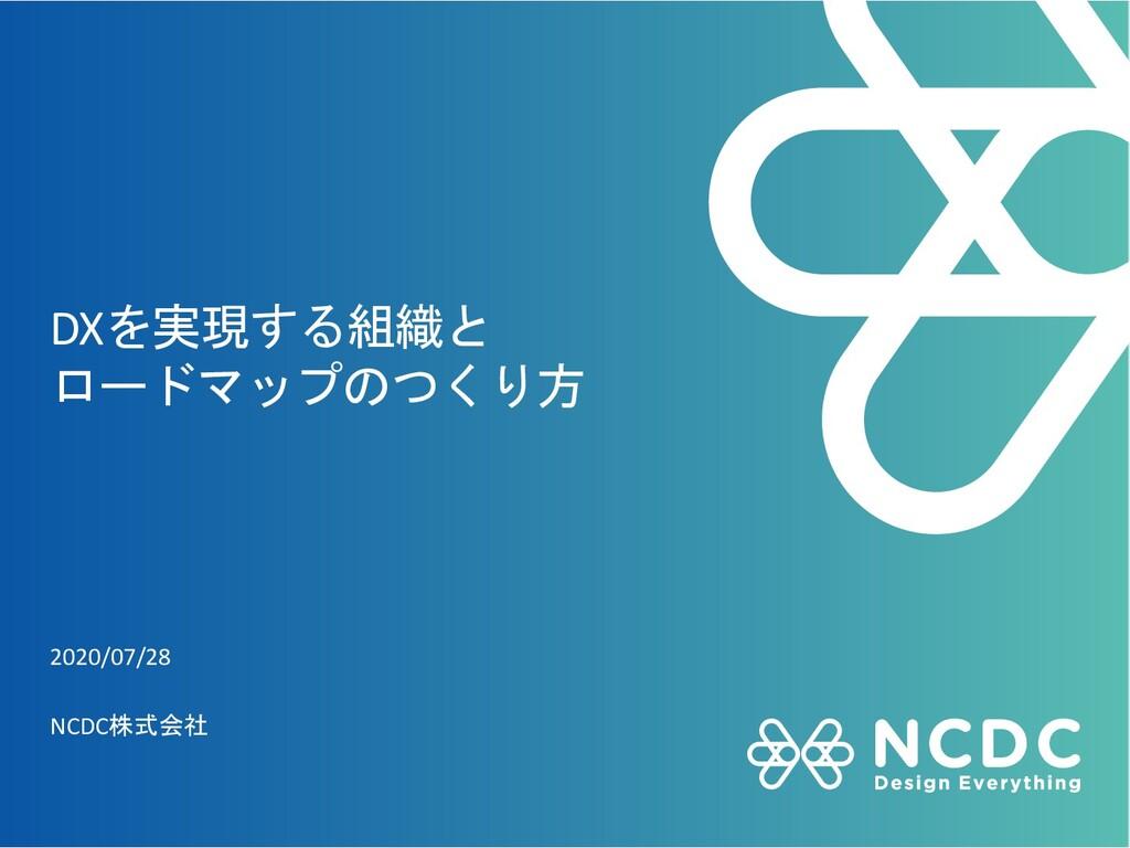 DXを実現する組織と ロードマップのつくり方 2020/07/28 NCDC株式会社