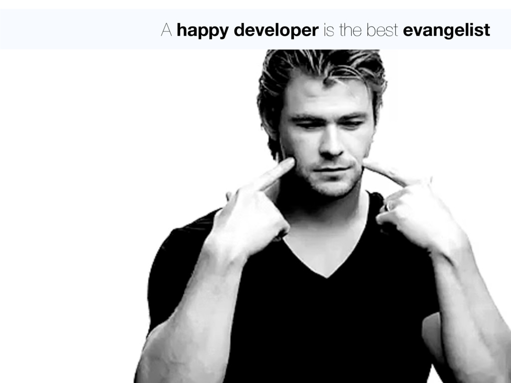 A happy developer is the best evangelist