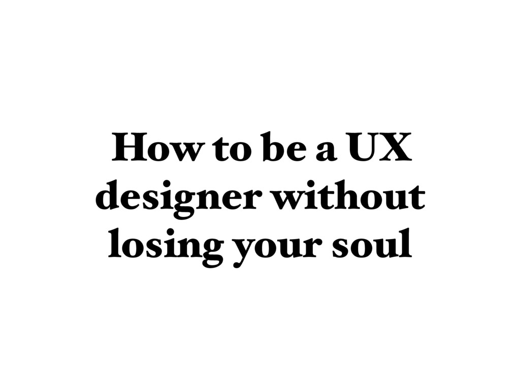 How to be a UX designer without losing your soul
