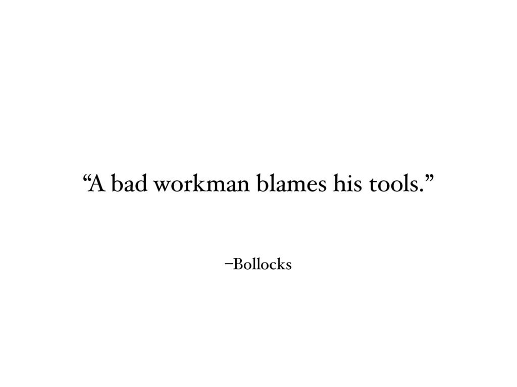 """–Bollocks """"A bad workman blames his tools."""""""