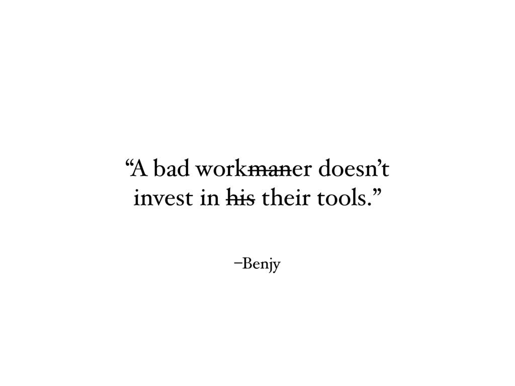 """–Benjy """"A bad workmaner doesn't invest in his t..."""