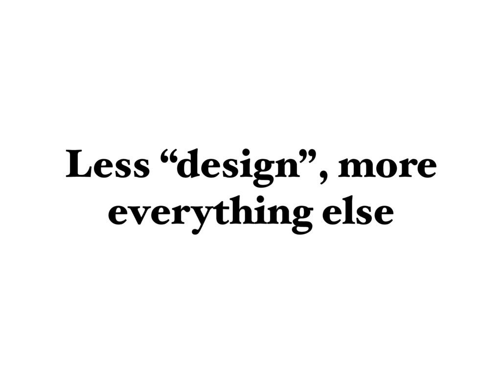 "Less ""design"", more everything else"