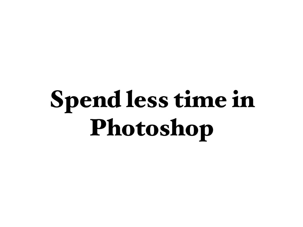Spend less time in Photoshop