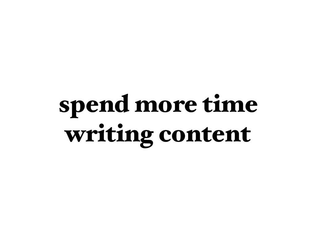 spend more time writing content