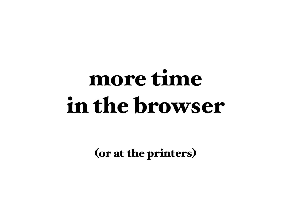 more time  in the browser  (or at the printer...