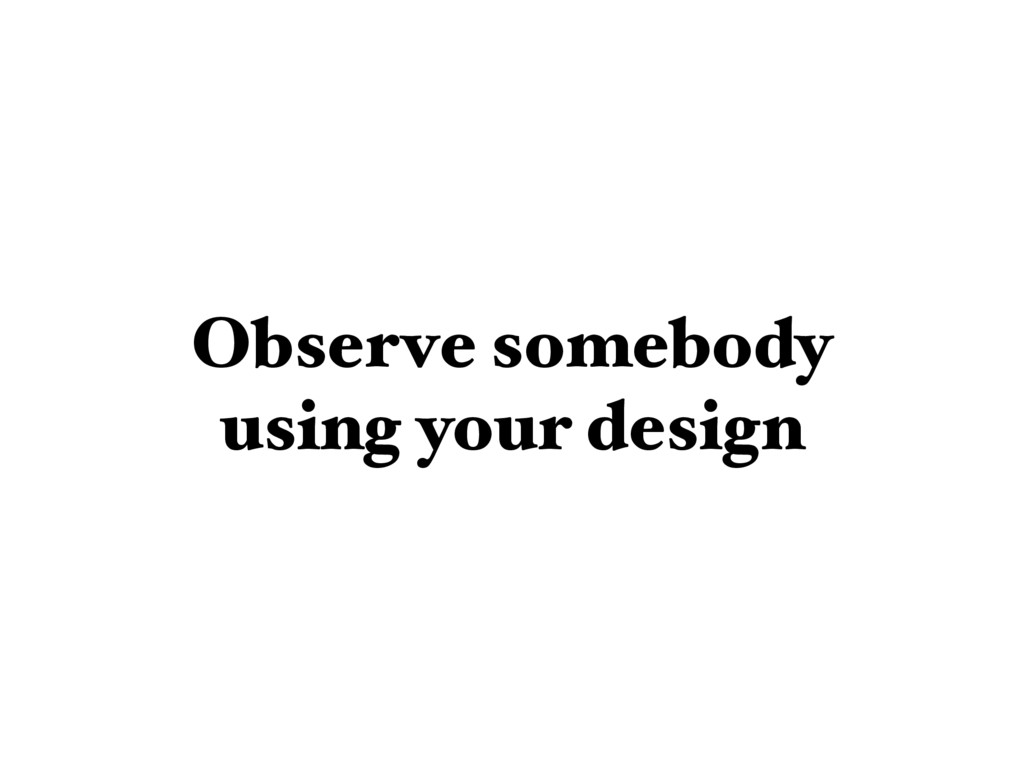 Observe somebody using your design