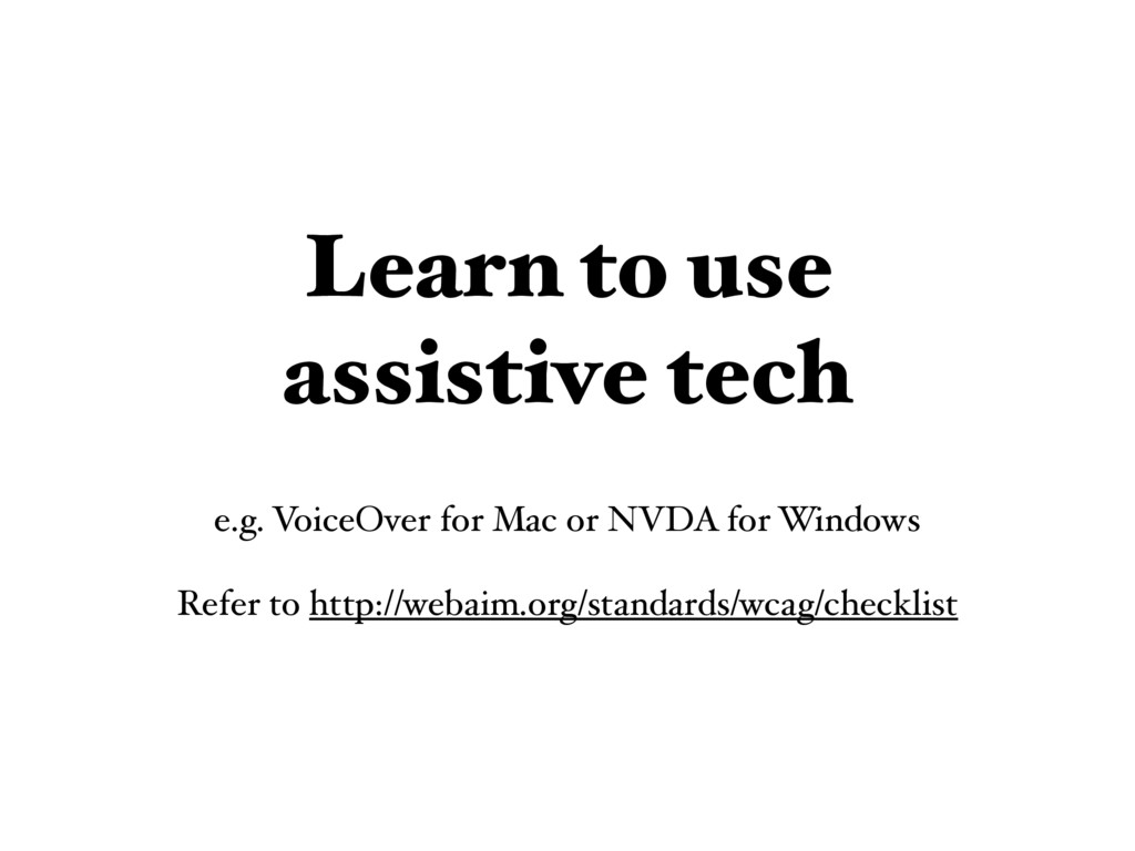 Learn to use assistive tech e.g. VoiceOver for ...